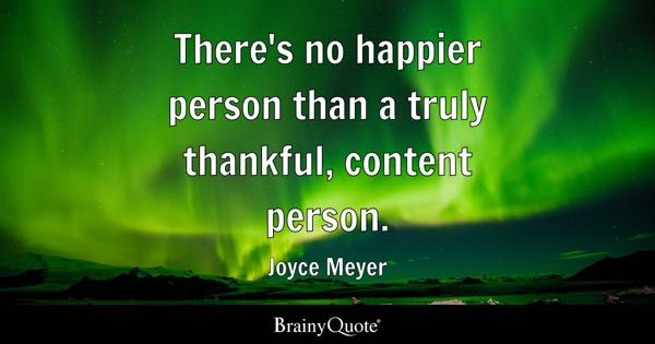 There's no happier person than a truly thankful, content person. - Joyce Meyer