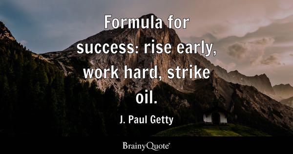Formula for success: rise early, work hard, strike oil. - J. Paul Getty