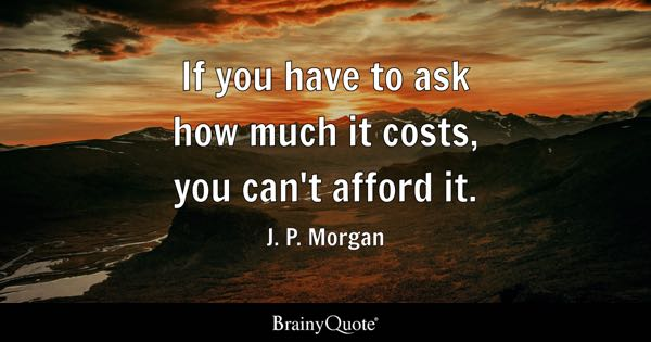 If you have to ask how much it costs, you can't afford it. - J. P. Morgan