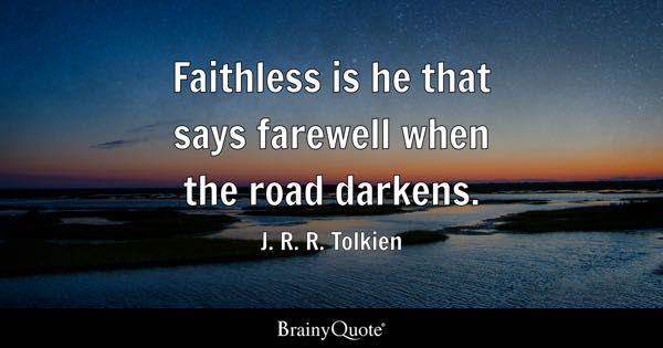 Faithless is he that says farewell when the road darkens. - J. R. R. Tolkien
