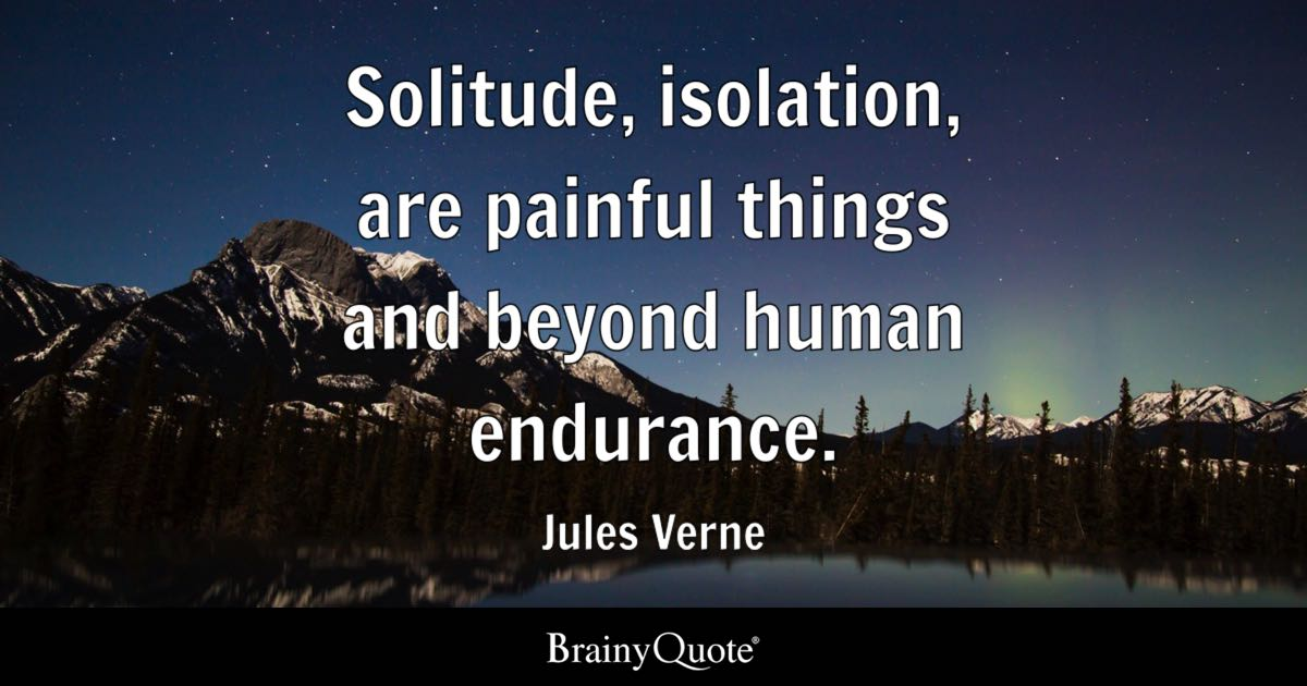 Solitude, Isolation, Are Painful Things And Beyond Human Endurance.   Jules  Verne