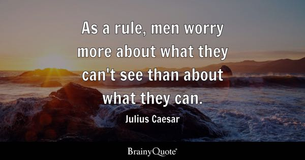 As a rule, men worry more about what they can't see than about what they can. - Julius Caesar