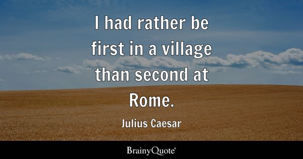 I had rather be first in a village than second at Rome. - Julius Caesar