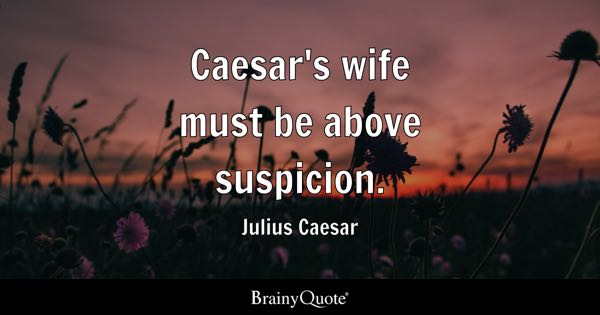 Caesar's wife must be above suspicion. - Julius Caesar