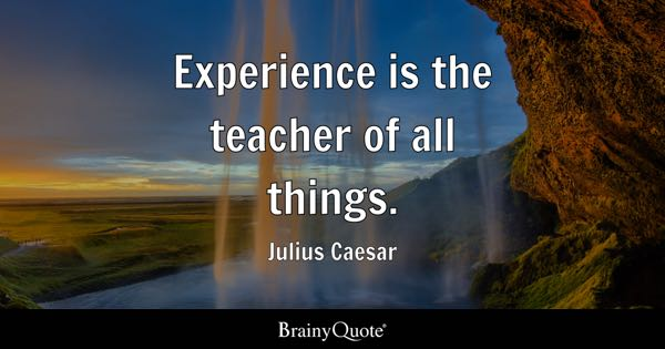 Experience is the teacher of all things. - Julius Caesar