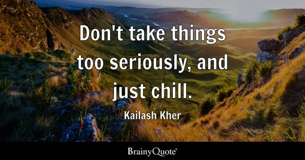 Don't take things too seriously, and just chill. - Kailash Kher