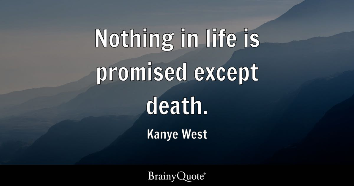 Nothing In Life Is Promised Except Death.   Kanye West
