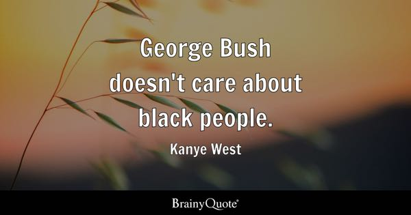George Bush doesn't care about black people. - Kanye West