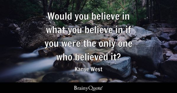 Would you believe in what you believe in if you were the only one who believed it? - Kanye West