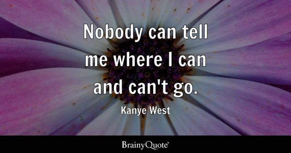 Nobody can tell me where I can and can't go. - Kanye West