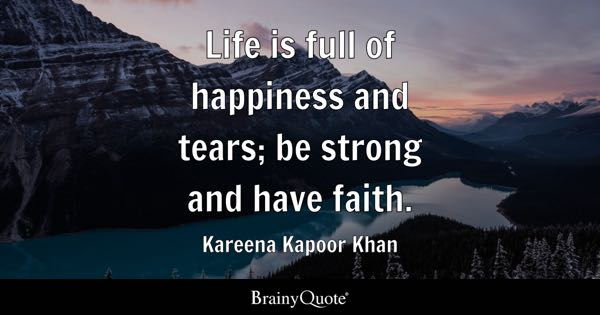 Life is full of happiness and tears; be strong and have faith. - Kareena Kapoor Khan