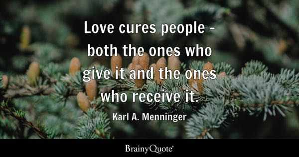 Love cures people - both the ones who give it and the ones who receive it. - Karl A. Menninger
