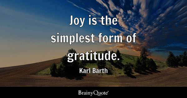 Joy is the simplest form of gratitude. - Karl Barth