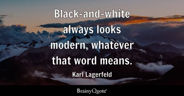 Black-and-white always looks modern, whatever that word means. - Karl Lagerfeld