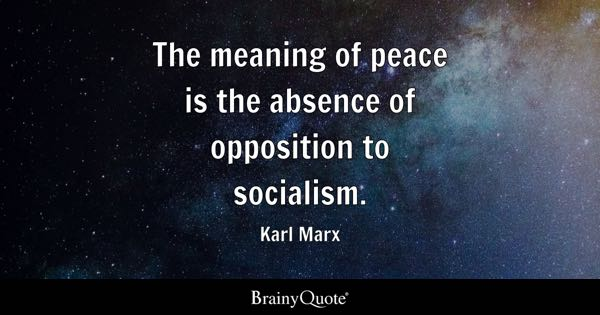 The meaning of peace is the absence of opposition to socialism. - Karl Marx