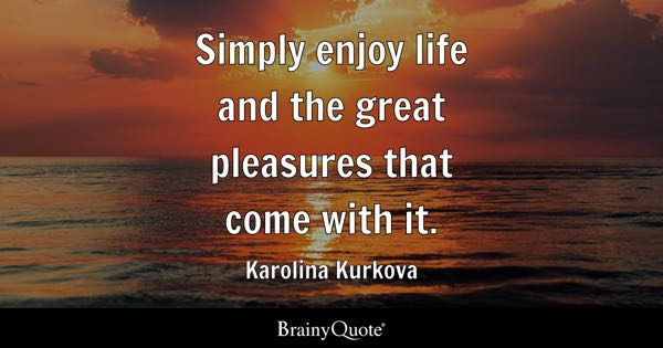Simply enjoy life and the great pleasures that come with it. - Karolina Kurkova