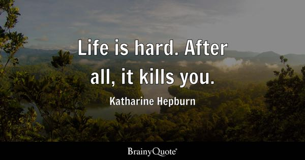 Life is hard. After all, it kills you. - Katharine Hepburn