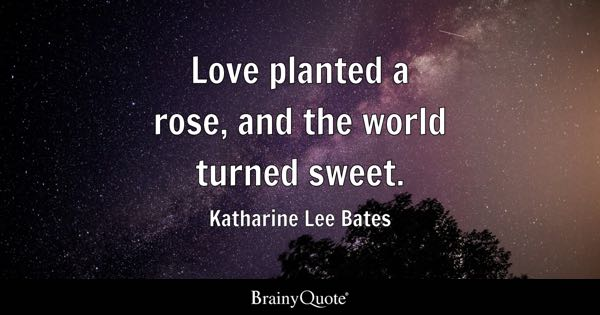 Love planted a rose, and the world turned sweet. - Katharine Lee Bates
