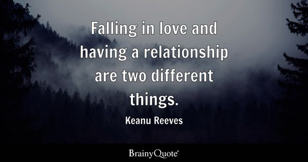 Falling in love and having a relationship are two different things. - Keanu Reeves
