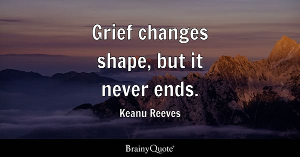 Grief changes shape, but it never ends. - Keanu Reeves