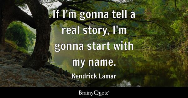 If I'm gonna tell a real story, I'm gonna start with my name. - Kendrick Lamar