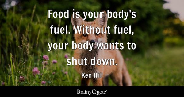 Food is your body's fuel. Without fuel, your body wants to shut down. - Ken Hill
