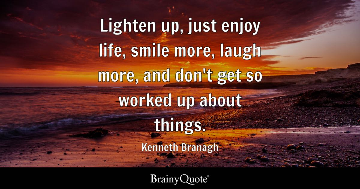 Kenneth Branagh   Lighten up, just enjoy life, smile more