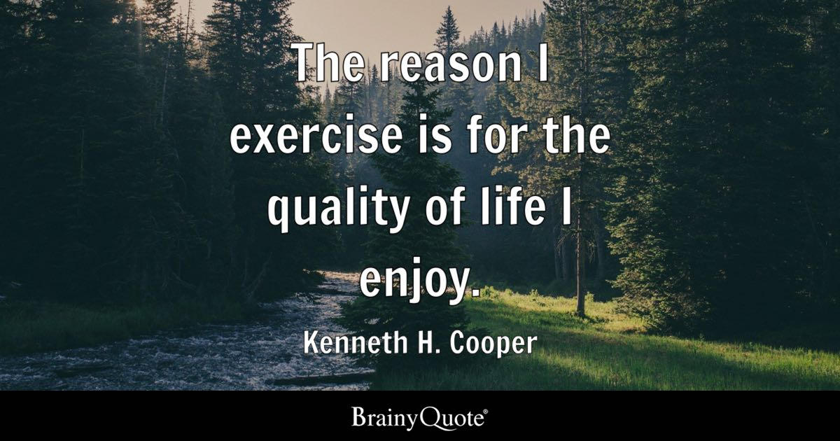 The Reason I Exercise Is For The Quality Of Life I Enjoy Kenneth H Cooper Brainyquote