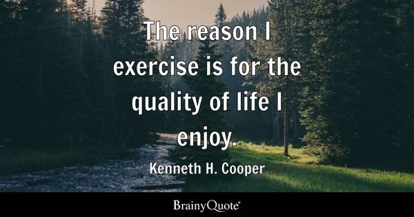 The reason I exercise is for the quality of life I enjoy. - Kenneth H. Cooper