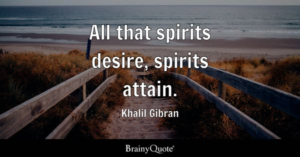 All that spirits desire, spirits attain. - Khalil Gibran