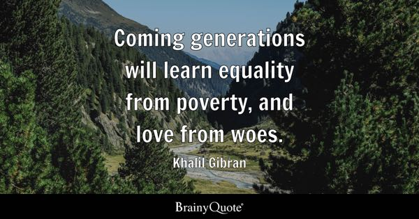 Coming generations will learn equality from poverty, and love from woes. - Khalil Gibran