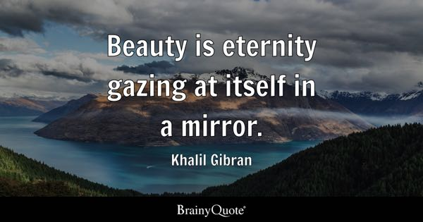 Beauty is eternity gazing at itself in a mirror. - Khalil Gibran
