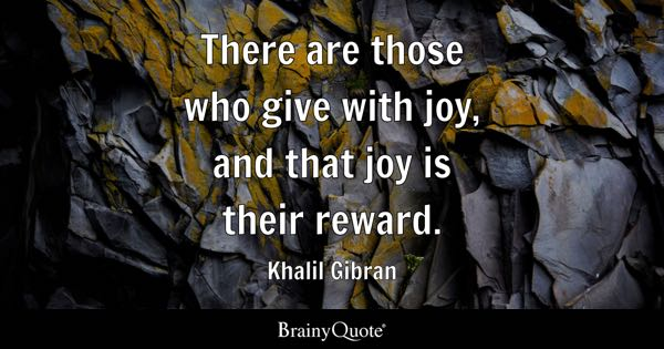 There are those who give with joy, and that joy is their reward. - Khalil Gibran