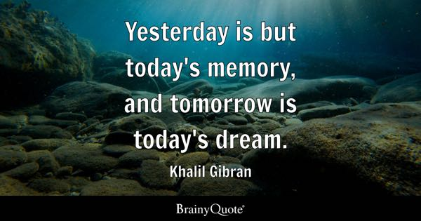 yesterday is but todays memory and tomorrow is todays dream