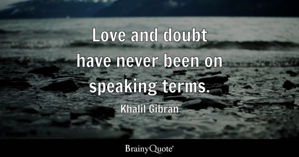 Love and doubt have never been on speaking terms. - Khalil Gibran