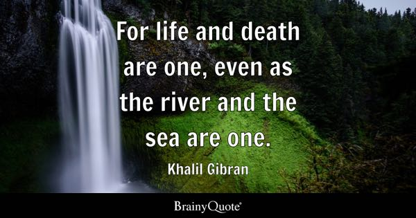 For Life And Death Are One, Even As The River And The Sea Are One