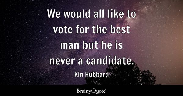 We would all like to vote for the best man but he is never a candidate. - Kin Hubbard