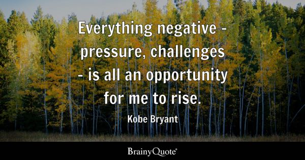 Everything negative - pressure, challenges - is all an opportunity for me to rise. - Kobe Bryant