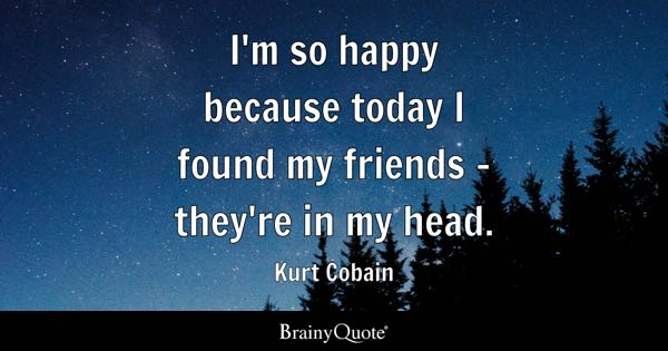 I'm so happy because today I found my friends - they're in my head. - Kurt Cobain