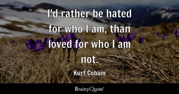 I'd rather be hated for who I am, than loved for who I am not. - Kurt Cobain