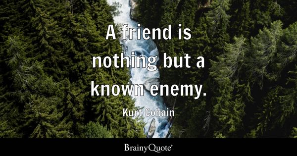 A friend is nothing but a known enemy. - Kurt Cobain