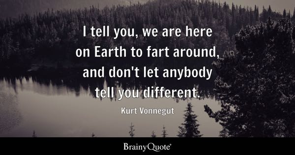 I tell you, we are here on Earth to fart around, and don't let anybody tell you different. - Kurt Vonnegut