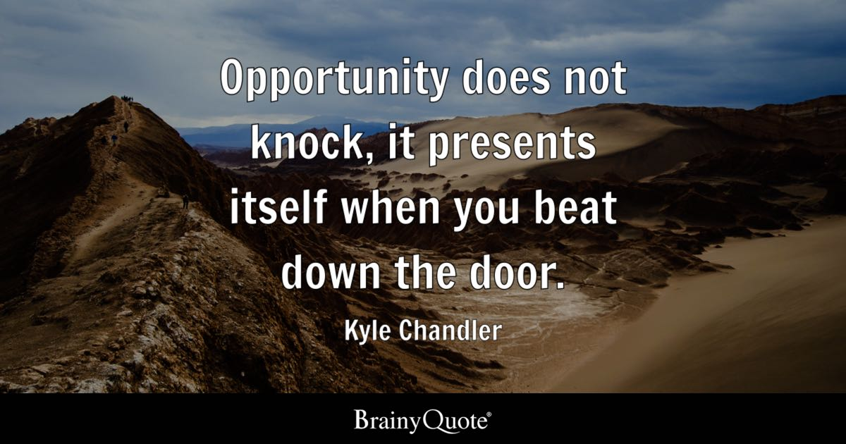Opportunity does not knock, it presents itself when you beat down the door. - Kyle Chandler