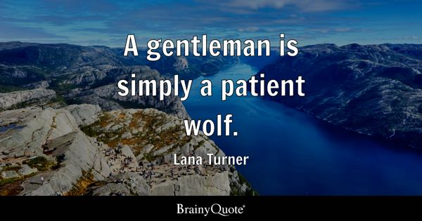 A gentleman is simply a patient wolf. - Lana Turner
