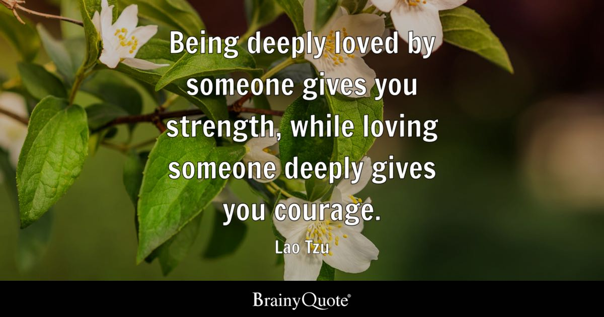Love quotes brainyquote being deeply loved by someone gives you strength while loving someone deeply gives you courage voltagebd Gallery