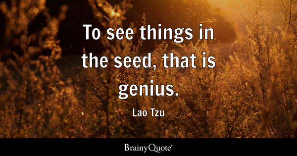 To see things in the seed, that is genius. - Lao Tzu