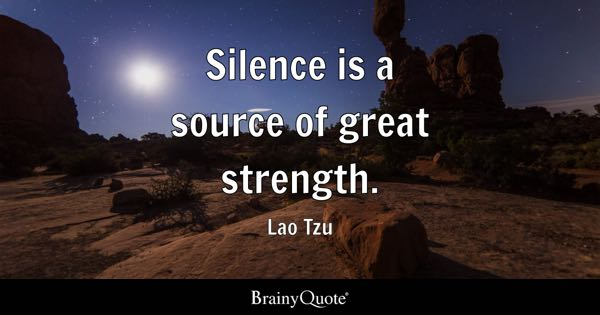 Silence is a source of great strength. - Lao Tzu