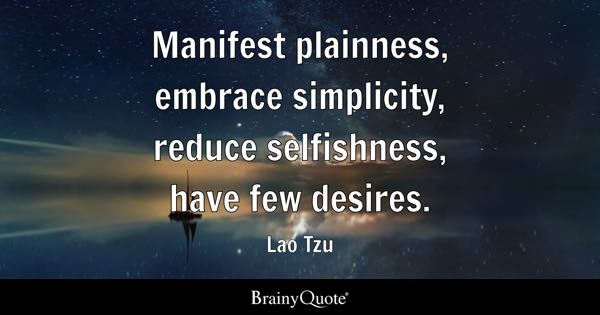 Manifest plainness, embrace simplicity, reduce selfishness, have few desires. - Lao Tzu