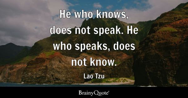 He who knows, does not speak. He who speaks, does not know. - Lao Tzu