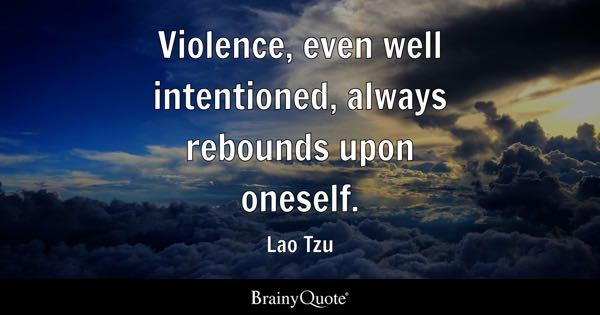 Violence, even well intentioned, always rebounds upon oneself. - Lao Tzu